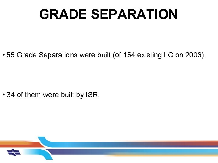 GRADE SEPARATION • 55 Grade Separations were built (of 154 existing LC on 2006).