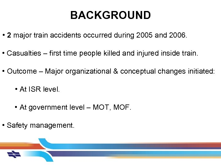 BACKGROUND • 2 major train accidents occurred during 2005 and 2006. • Casualties –