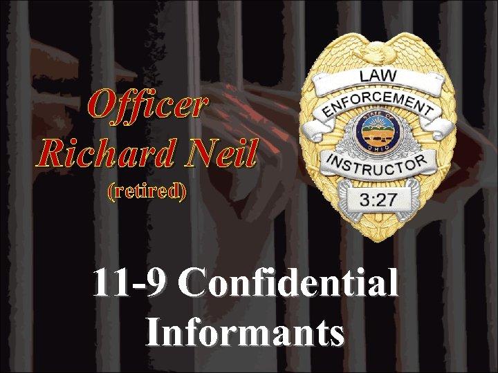 Officer Richard Neil (retired) 11 -9 Confidential Informants