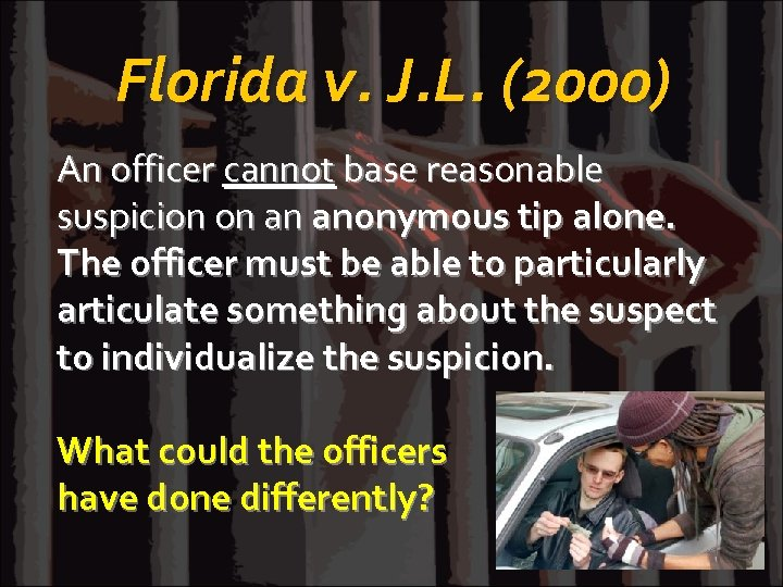 Florida v. J. L. (2000) An officer cannot base reasonable suspicion on an anonymous