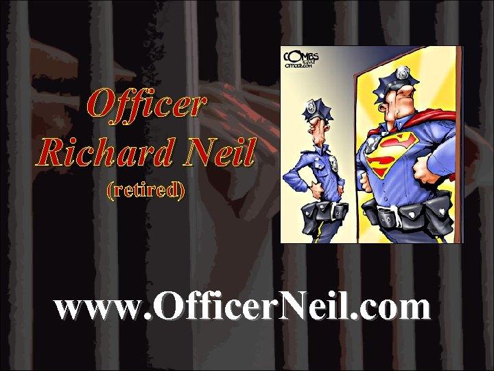 Officer Richard Neil (retired) www. Officer. Neil. com
