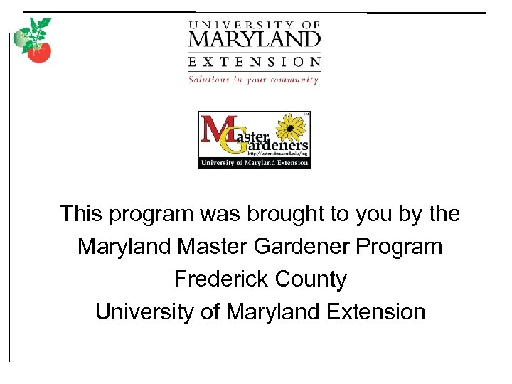 This program was brought to you by the Maryland Master Gardener Program Frederick County