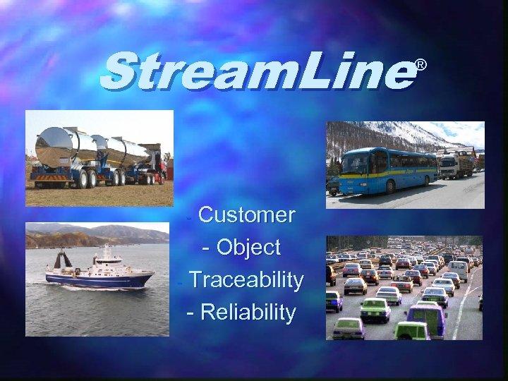 Stream. Line ® Customer - Object - Traceability - Reliability -