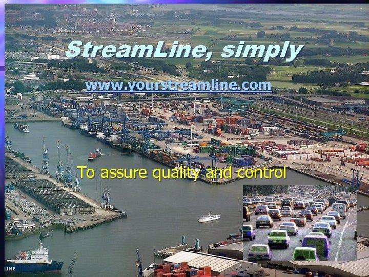 Stream. Line, simply www. yourstreamline. com To assure quality and control www. yourstreamline. com