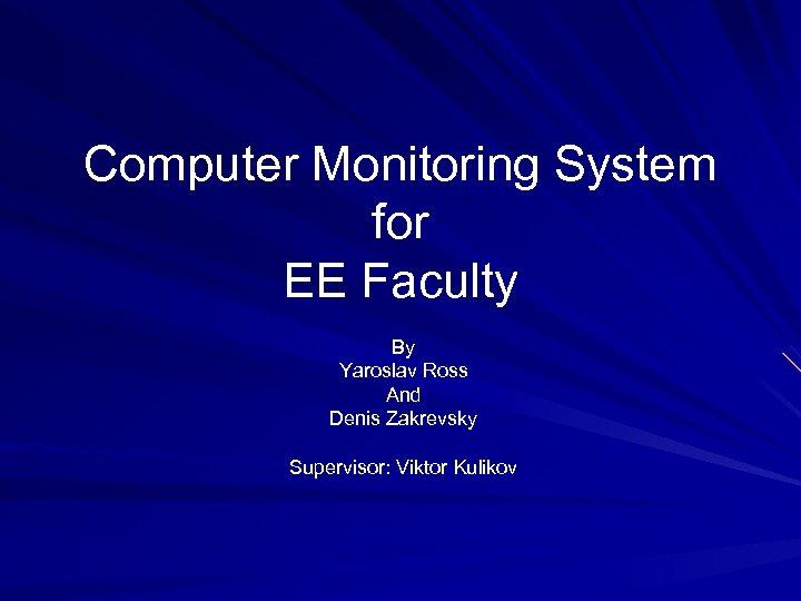 Computer Monitoring System for EE Faculty By Yaroslav Ross And Denis Zakrevsky Supervisor: Viktor