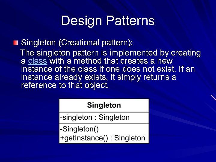 Design Patterns Singleton (Creational pattern): The singleton pattern is implemented by creating a class