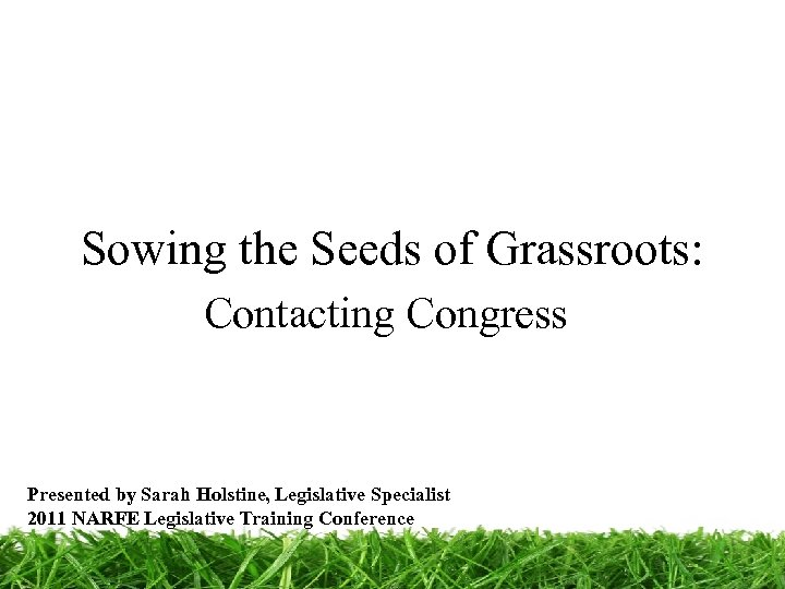 Sowing the Seeds of Grassroots: Contacting Congress Presented by Sarah Holstine, Legislative Specialist 2011