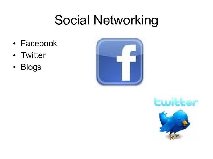 Social Networking • Facebook • Twitter • Blogs