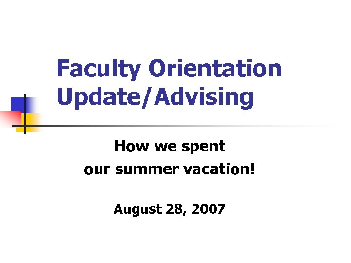 Faculty Orientation Update/Advising How we spent our summer vacation! August 28, 2007