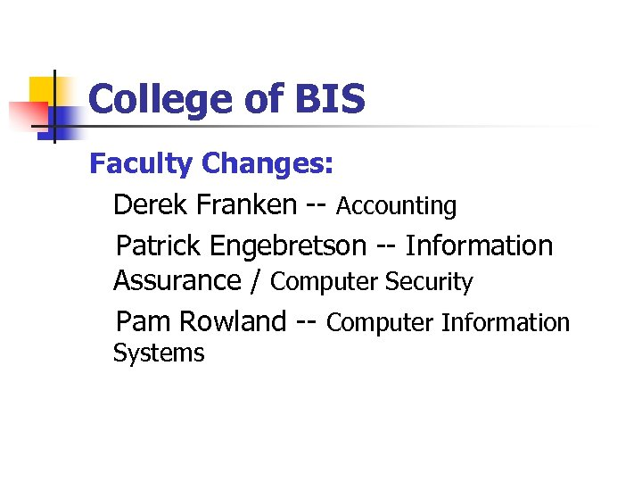 College of BIS Faculty Changes: Derek Franken -- Accounting Patrick Engebretson -- Information Assurance