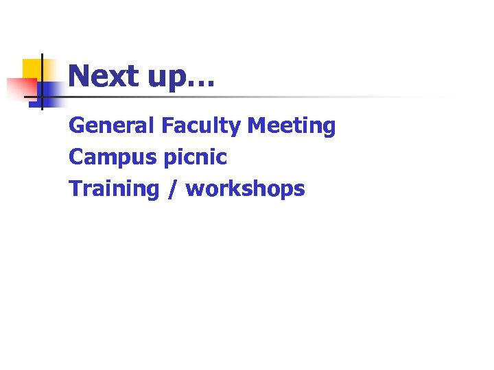 Next up… General Faculty Meeting Campus picnic Training / workshops