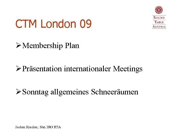 CTM London 09 Ø Membership Plan Ø Präsentation internationaler Meetings Ø Sonntag allgemeines Schneeräumen