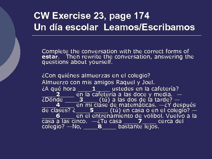 CW Exercise 23, page 174 Un día escolar Leamos/Escribamos Complete the conversation with the