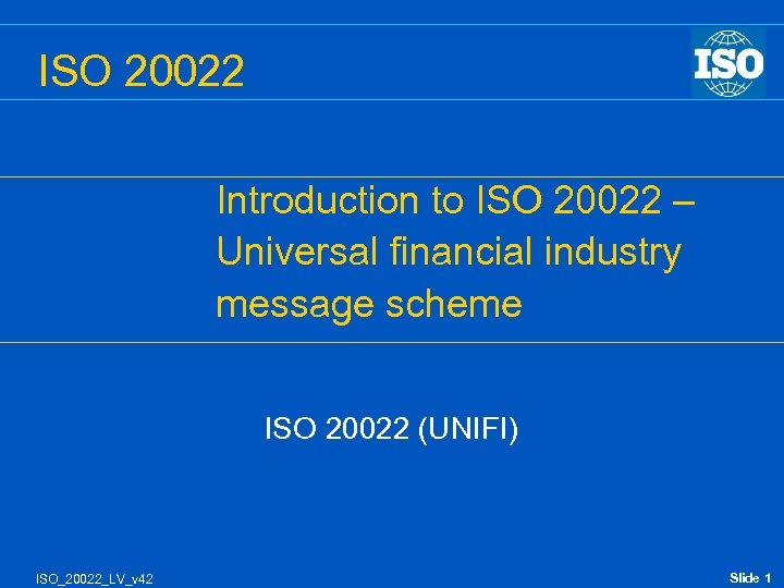 ISO 20022 Introduction to ISO 20022 – Universal financial industry message scheme ISO 20022