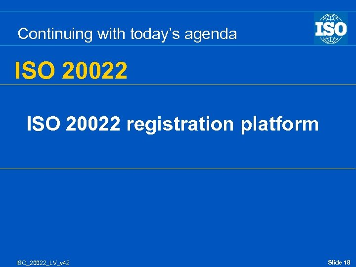 Continuing with today's agenda ISO 20022 registration platform ISO_20022_LV_v 42 Slide 18
