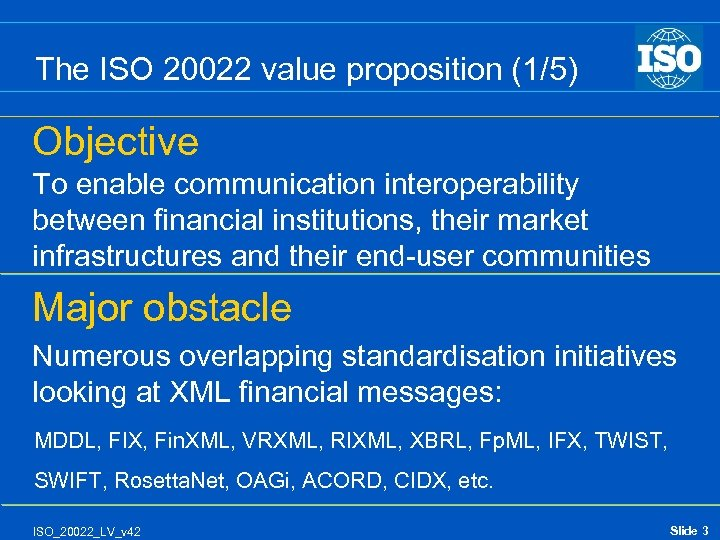 The ISO 20022 value proposition (1/5) Objective To enable communication interoperability between financial institutions,