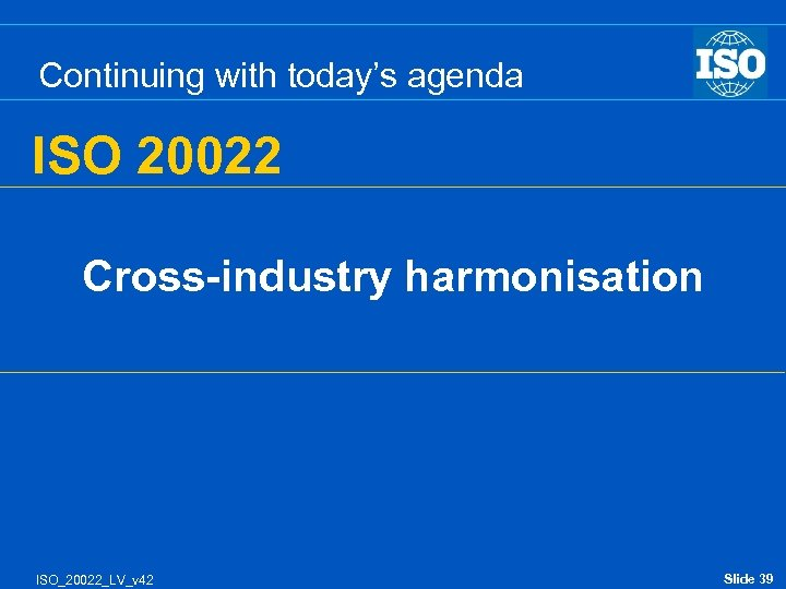 Continuing with today's agenda ISO 20022 Cross-industry harmonisation ISO_20022_LV_v 42 Slide 39