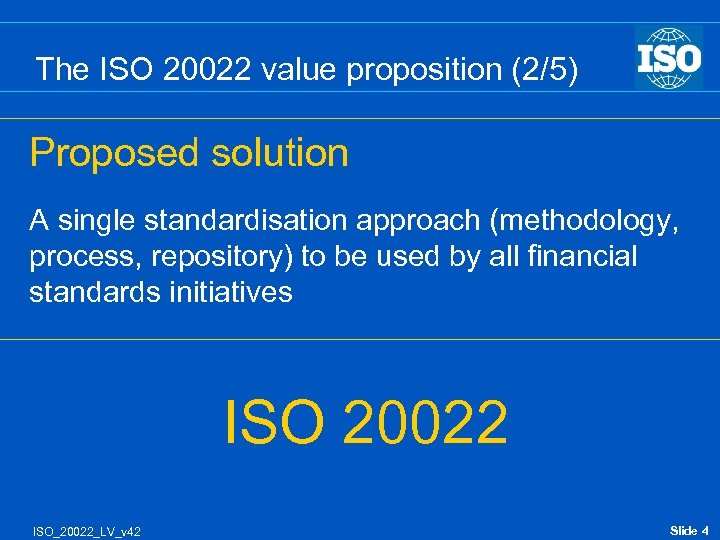 The ISO 20022 value proposition (2/5) Proposed solution A single standardisation approach (methodology, process,
