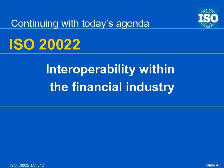 Continuing with today's agenda ISO 20022 Interoperability within the financial industry ISO_20022_LV_v 42 Slide