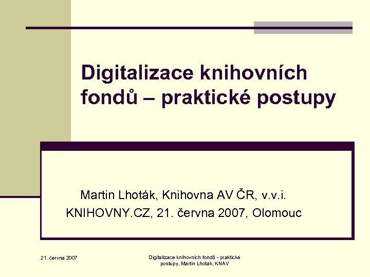 Digitalizace knihovních fondů – praktické postupy Martin Lhoták, Knihovna AV ČR, v. v. i.