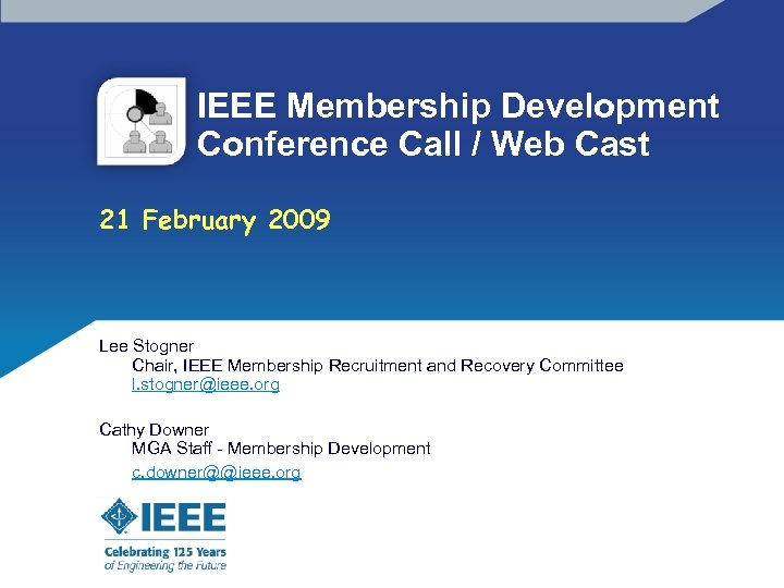 IEEE Membership Development Conference Call / Web Cast 21 February 2009 Lee Stogner Chair,