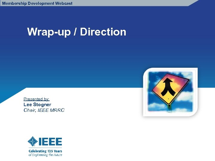 Membership Development Webcast Wrap-up / Direction Presented by: Lee Stogner Chair, IEEE MRRC