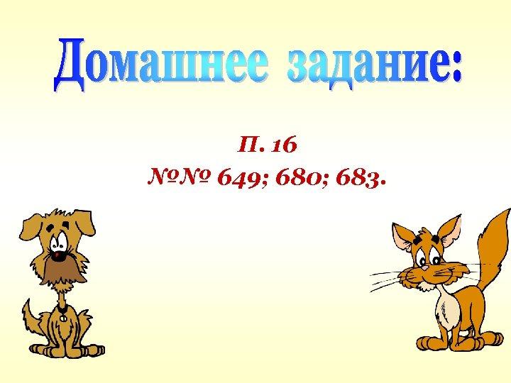 П. 16 №№ 649; 680; 683.