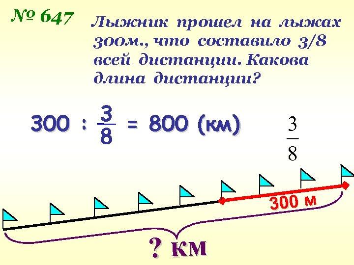 № 647 Лыжник прошел на лыжах 300 м. , что составило 3/8 всей дистанции.