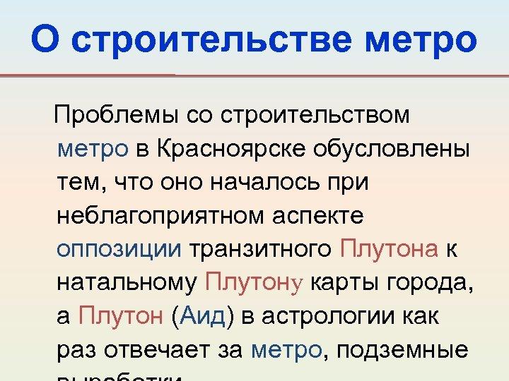 О строительстве метро Проблемы со строительством метро в Красноярске обусловлены тем, что оно началось