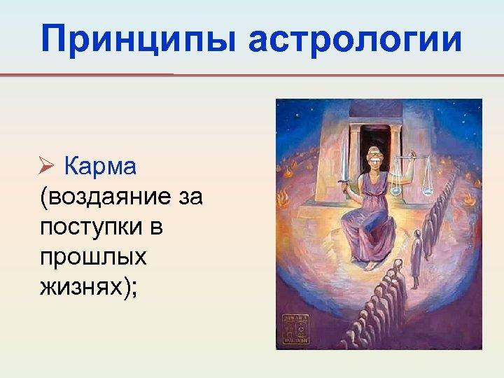 Принципы астрологии Ø Карма (воздаяние за поступки в прошлых жизнях);