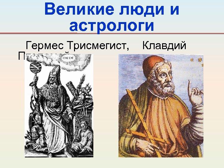 Великие люди и астрологи Гермес Трисмегист, Птолемей. Клавдий