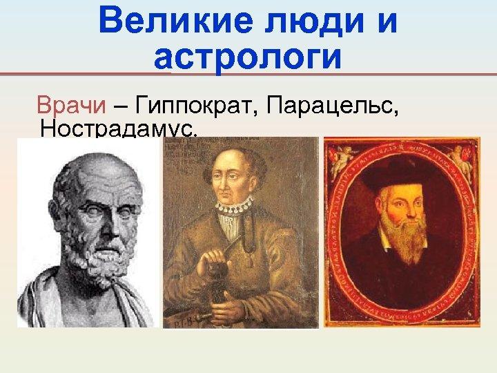 Великие люди и астрологи Врачи – Гиппократ, Парацельс, Нострадамус.