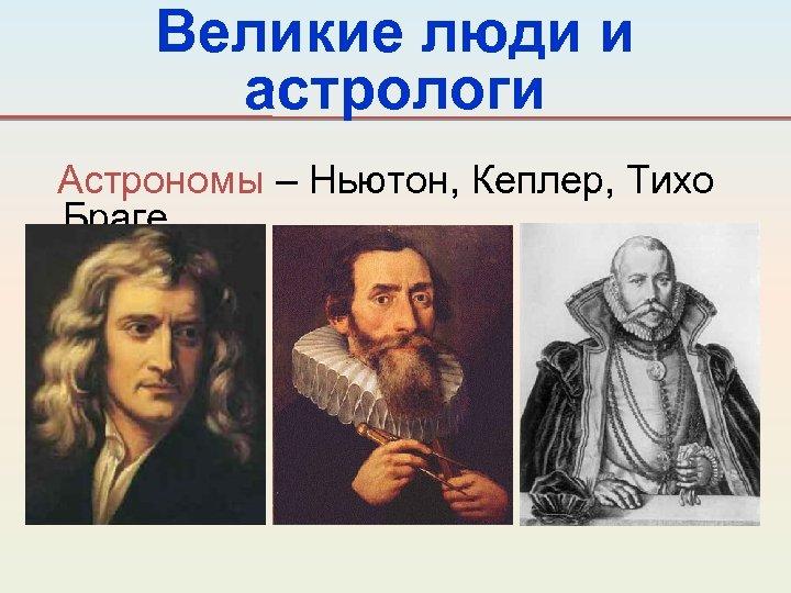 Великие люди и астрологи Астрономы – Ньютон, Кеплер, Тихо Браге.