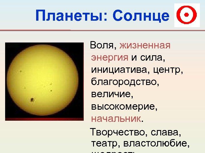 Планеты: Солнце Воля, жизненная энергия и сила, инициатива, центр, благородство, величие, высокомерие, начальник. Творчество,