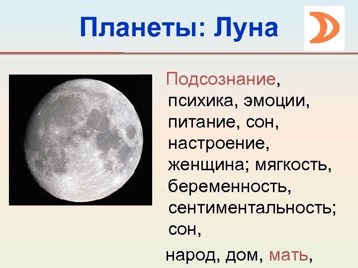 Планеты: Луна Подсознание, психика, эмоции, питание, сон, настроение, женщина; мягкость, беременность, сентиментальность; сон, народ,