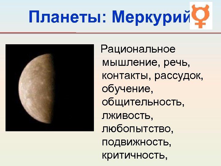 Планеты: Меркурий Рациональное мышление, речь, контакты, рассудок, обучение, общительность, лживость, любопытство, подвижность, критичность,