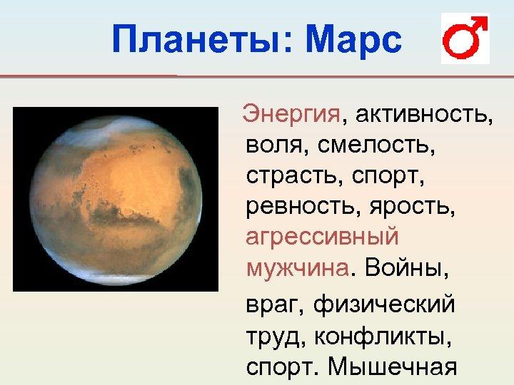 Планеты: Марс Энергия, активность, воля, смелость, страсть, спорт, ревность, ярость, агрессивный мужчина. Войны, враг,