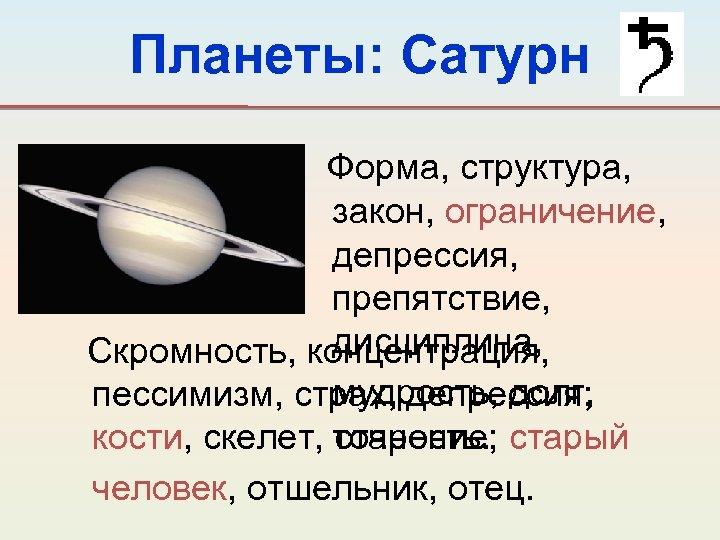 Планеты: Сатурн Форма, структура, закон, ограничение, депрессия, препятствие, дисциплина, Скромность, концентрация, мудрость, долг, пессимизм,