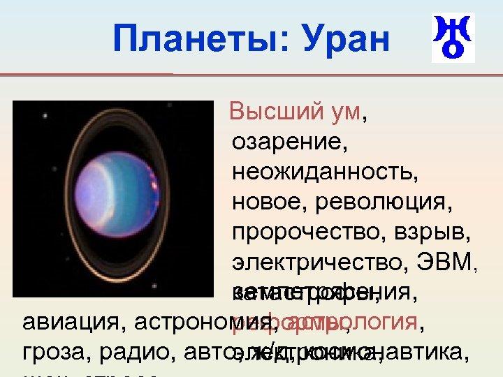 Планеты: Уран Высший ум, озарение, неожиданность, новое, революция, пророчество, взрыв, электричество, ЭВМ, землетрясения, катастрофы,