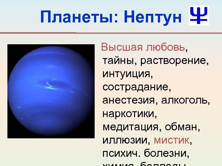 Планеты: Нептун Высшая любовь, тайны, растворение, интуиция, сострадание, анестезия, алкоголь, наркотики, медитация, обман, иллюзии,
