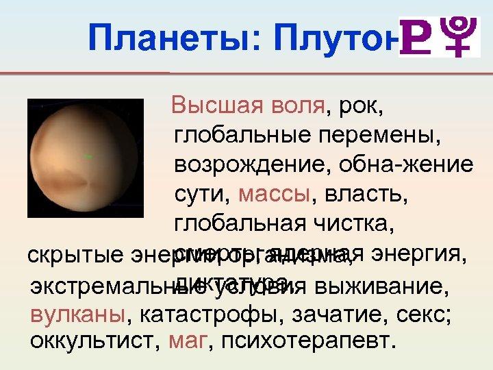 Планеты: Плутон Высшая воля, рок, глобальные перемены, возрождение, обна-жение сути, массы, власть, глобальная чистка,