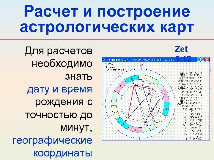 Расчет и построение астрологических карт Для расчетов необходимо знать дату и время рождения с