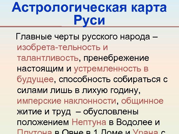 Астрологическая карта Руси Главные черты русского народа – изобрета-тельность и талантливость, пренебрежение настоящим и