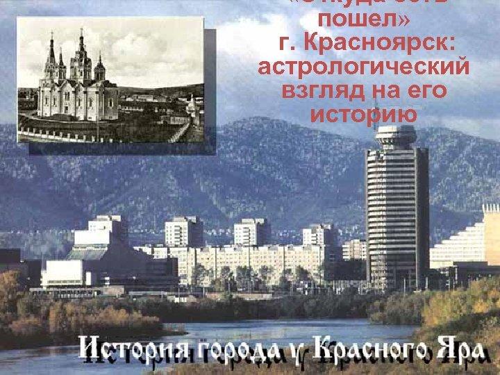 «Откуда есть пошел» г. Красноярск: астрологический взгляд на его историю