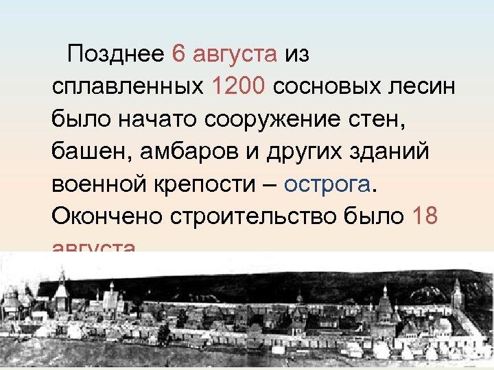 Позднее 6 августа из сплавленных 1200 сосновых лесин было начато сооружение стен, башен, амбаров