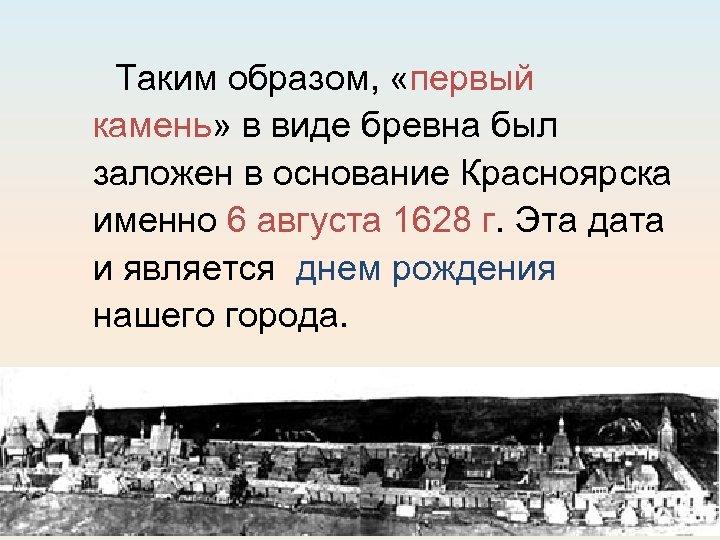 Таким образом, «первый камень» в виде бревна был заложен в основание Красноярска именно 6