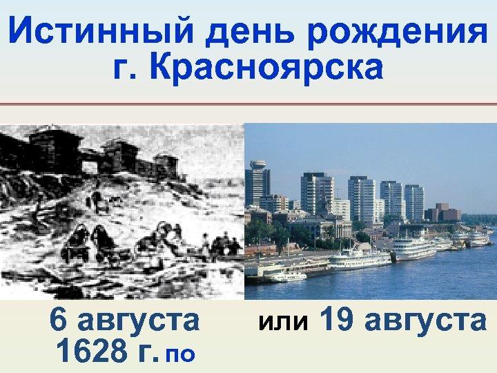 Истинный день рождения г. Красноярска 6 августа 1628 г. по или 19 августа