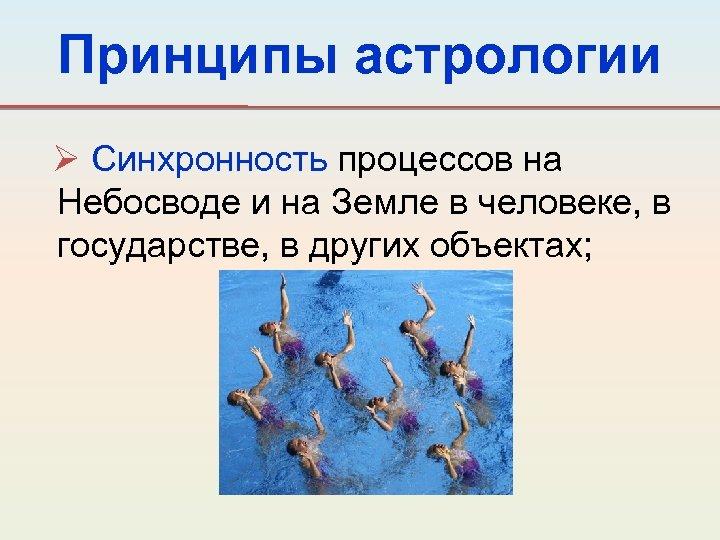 Принципы астрологии Ø Синхронность процессов на Небосводе и на Земле в человеке, в государстве,