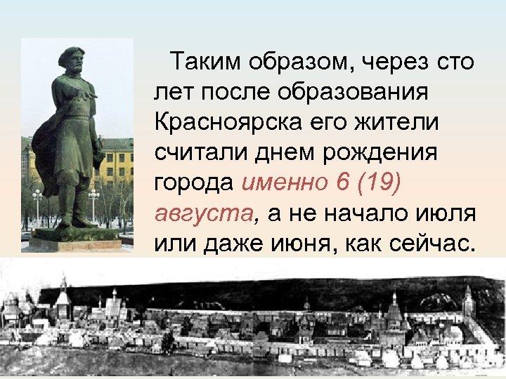 Таким образом, через сто лет после образования Красноярска его жители считали днем рождения города
