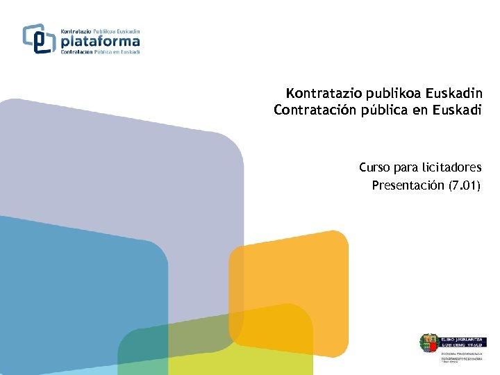 Kontratazio publikoa Euskadin Contratación pública en Euskadi Curso para licitadores Presentación (7. 01)